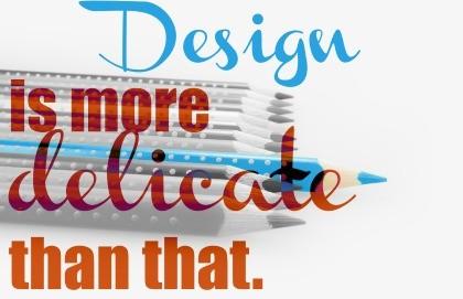 Design is more delicate than that medium